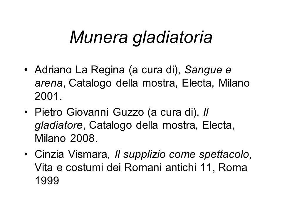 Munera gladiatoria Adriano La Regina (a cura di), Sangue e arena, Catalogo della mostra, Electa, Milano 2001.