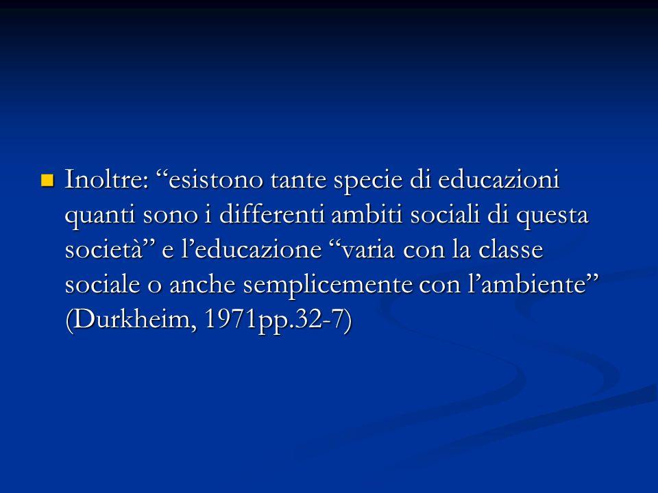 Inoltre: esistono tante specie di educazioni quanti sono i differenti ambiti sociali di questa società e l'educazione varia con la classe sociale o anche semplicemente con l'ambiente (Durkheim, 1971pp.32-7)