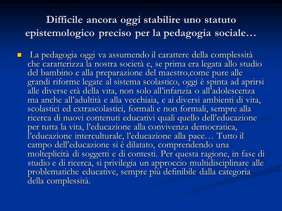Difficile ancora oggi stabilire uno statuto epistemologico preciso per la pedagogia sociale…