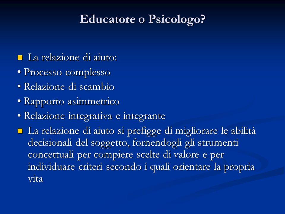 Educatore o Psicologo La relazione di aiuto: • Processo complesso