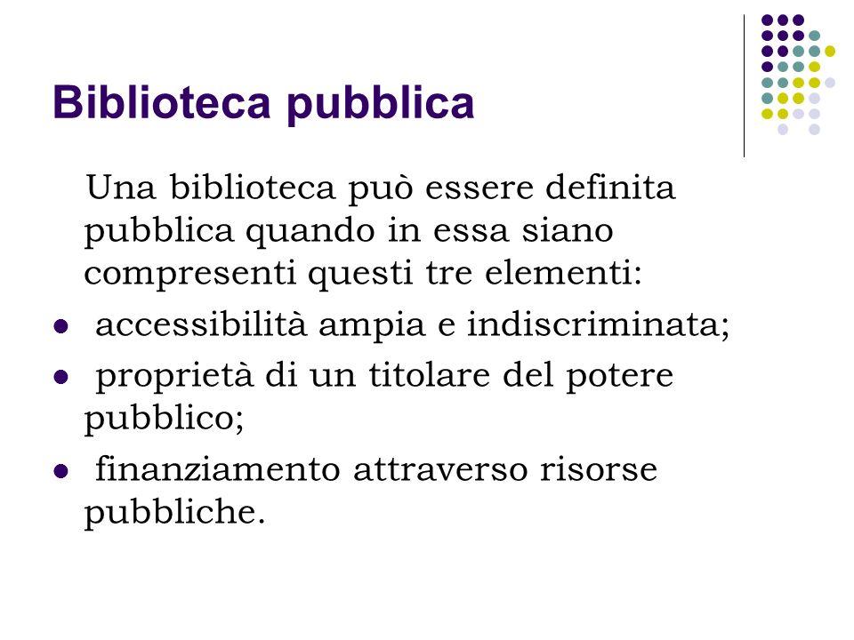 Biblioteca pubblica Una biblioteca può essere definita pubblica quando in essa siano compresenti questi tre elementi:
