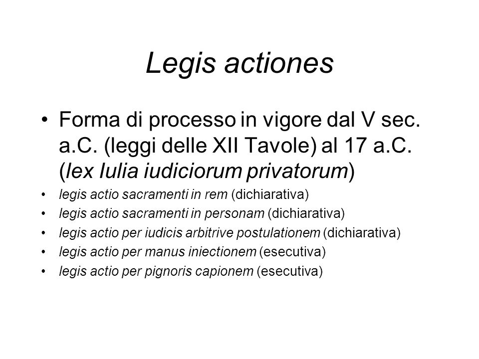 Legis actiones Forma di processo in vigore dal V sec. a.C. (leggi delle XII Tavole) al 17 a.C. (lex Iulia iudiciorum privatorum)