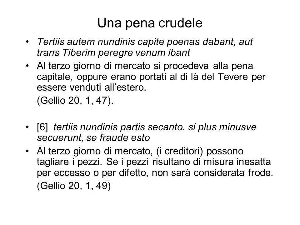 Una pena crudele Tertiis autem nundinis capite poenas dabant, aut trans Tiberim peregre venum ibant.
