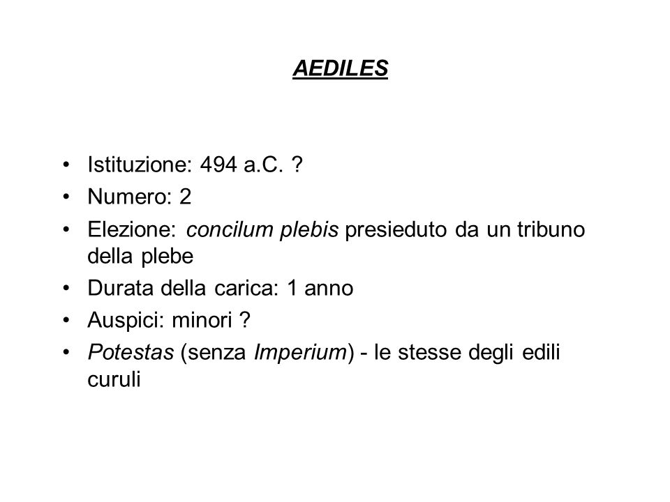AEDILES Istituzione: 494 a.C. Numero: 2. Elezione: concilum plebis presieduto da un tribuno della plebe.