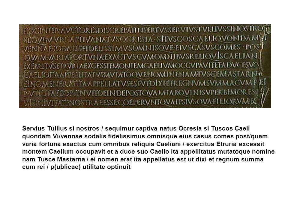 Servius Tullius si nostros / sequimur captiva natus Ocresia si Tuscos Caeli quondam Vi/vennae sodalis fidelissimus omnisque eius casus comes post/quam varia fortuna exactus cum omnibus reliquis Caeliani / exercitus Etruria excessit montem Caelium occupavit et a duce suo Caelio ita appellitatus mutatoque nomine nam Tusce Mastarna / ei nomen erat ita appellatus est ut dixi et regnum summa cum rei / p(ublicae) utilitate optinuit