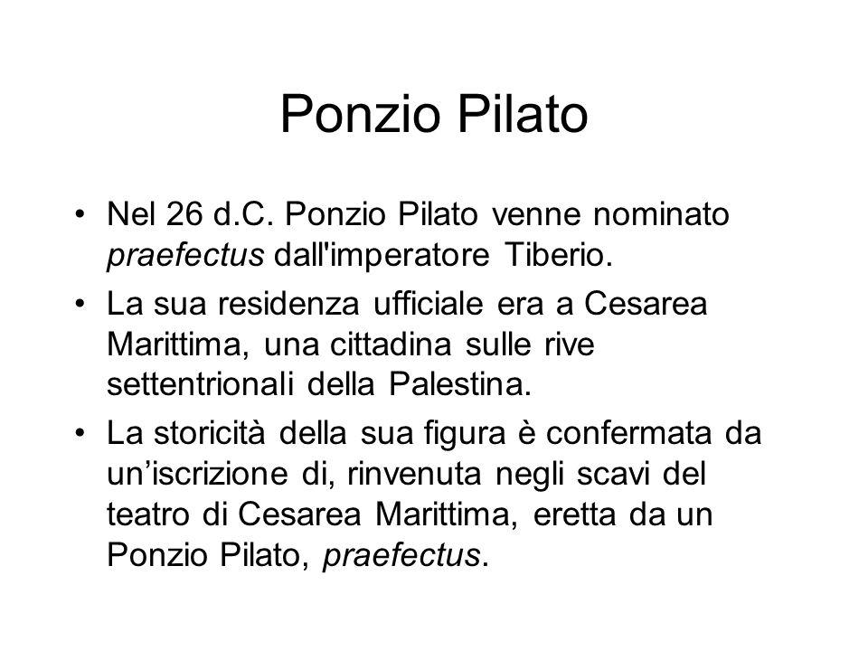 Ponzio Pilato Nel 26 d.C. Ponzio Pilato venne nominato praefectus dall imperatore Tiberio.