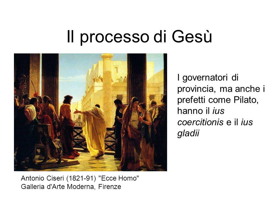 Il processo di Gesù I governatori di provincia, ma anche i prefetti come Pilato, hanno il ius coercitionis e il ius gladii.