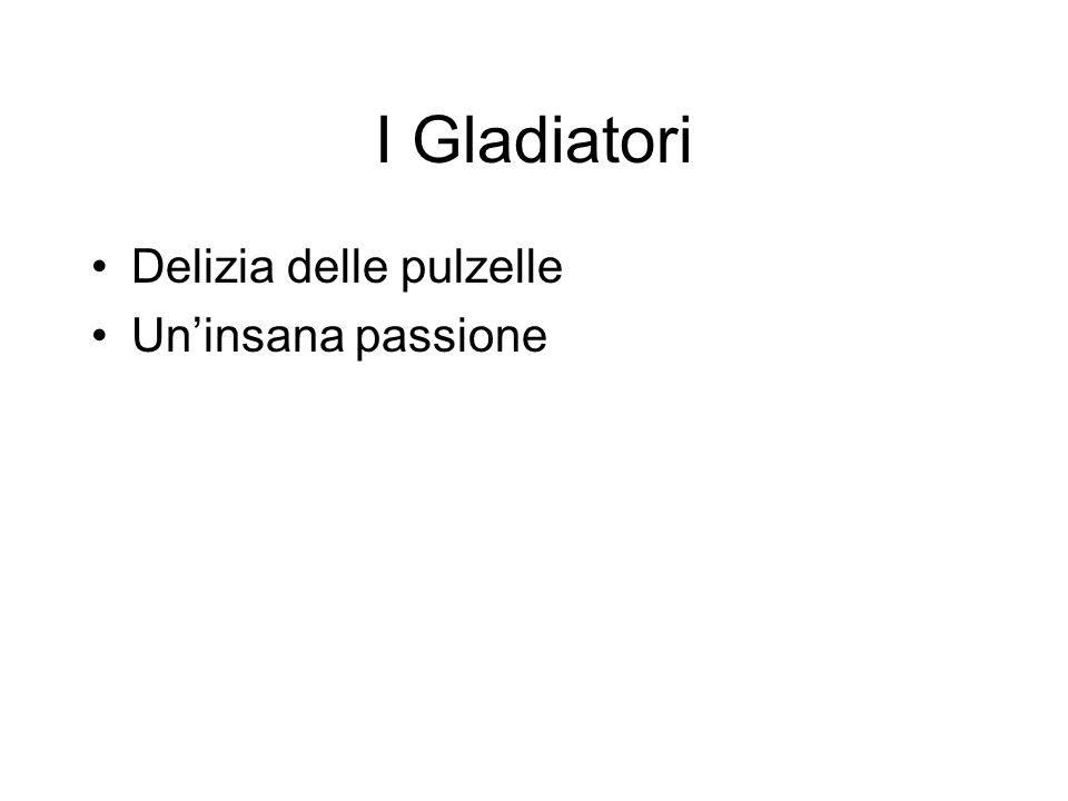 I Gladiatori Delizia delle pulzelle Un'insana passione