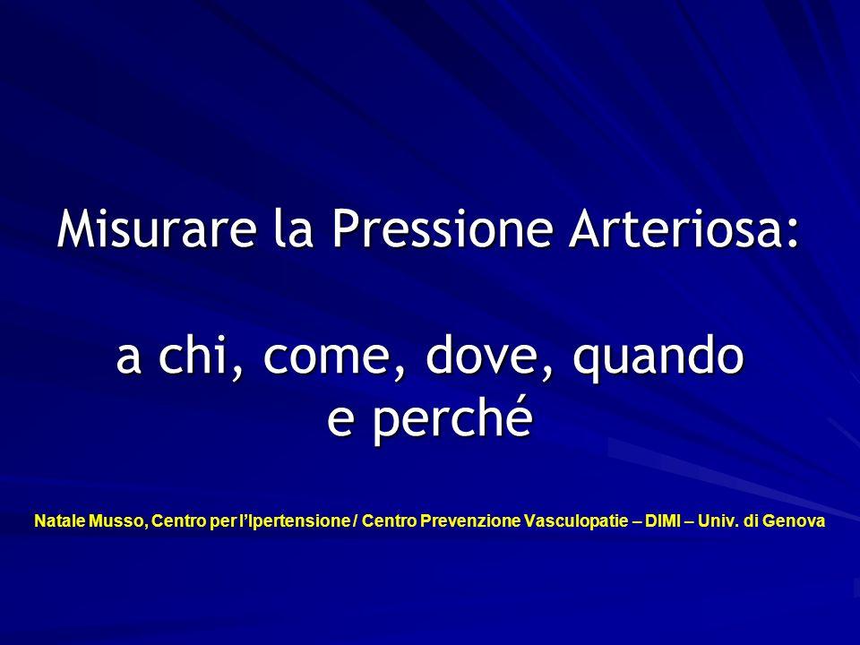 Misurare la Pressione Arteriosa: a chi, come, dove, quando e perché Natale Musso, Centro per l'Ipertensione / Centro Prevenzione Vasculopatie – DIMI – Univ.
