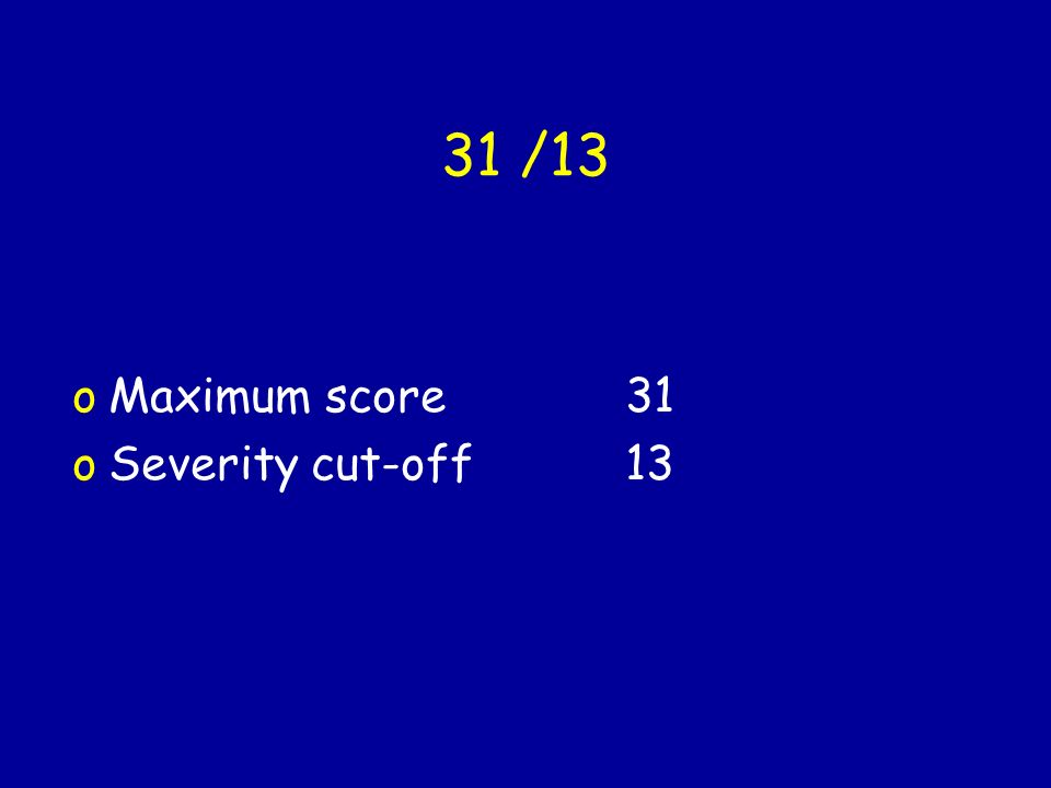 31 /13 Maximum score 31 Severity cut-off 13
