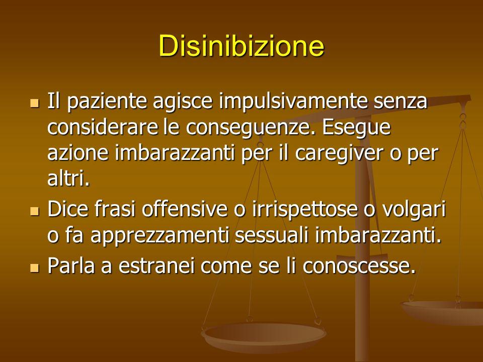 Disinibizione Il paziente agisce impulsivamente senza considerare le conseguenze. Esegue azione imbarazzanti per il caregiver o per altri.