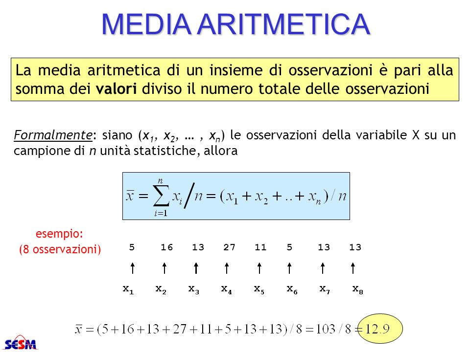 MEDIA ARITMETICALa media aritmetica di un insieme di osservazioni è pari alla somma dei valori diviso il numero totale delle osservazioni.