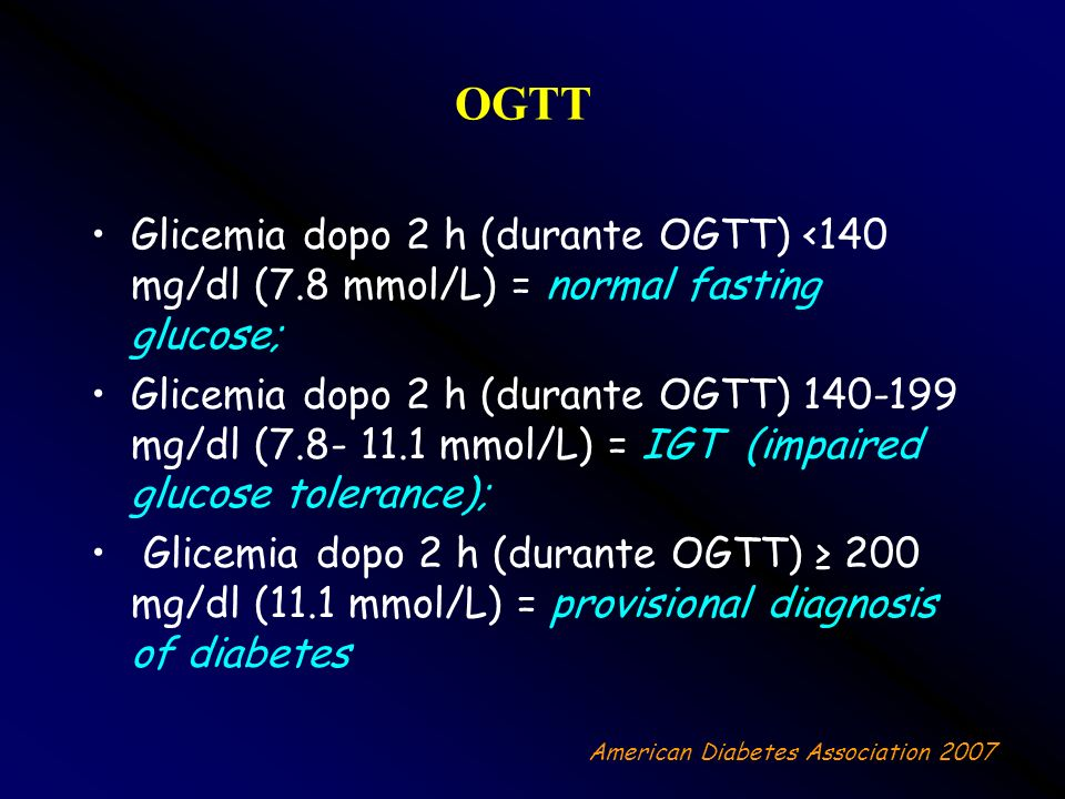 OGTTGlicemia dopo 2 h (durante OGTT) <140 mg/dl (7.8 mmol/L) = normal fasting glucose;