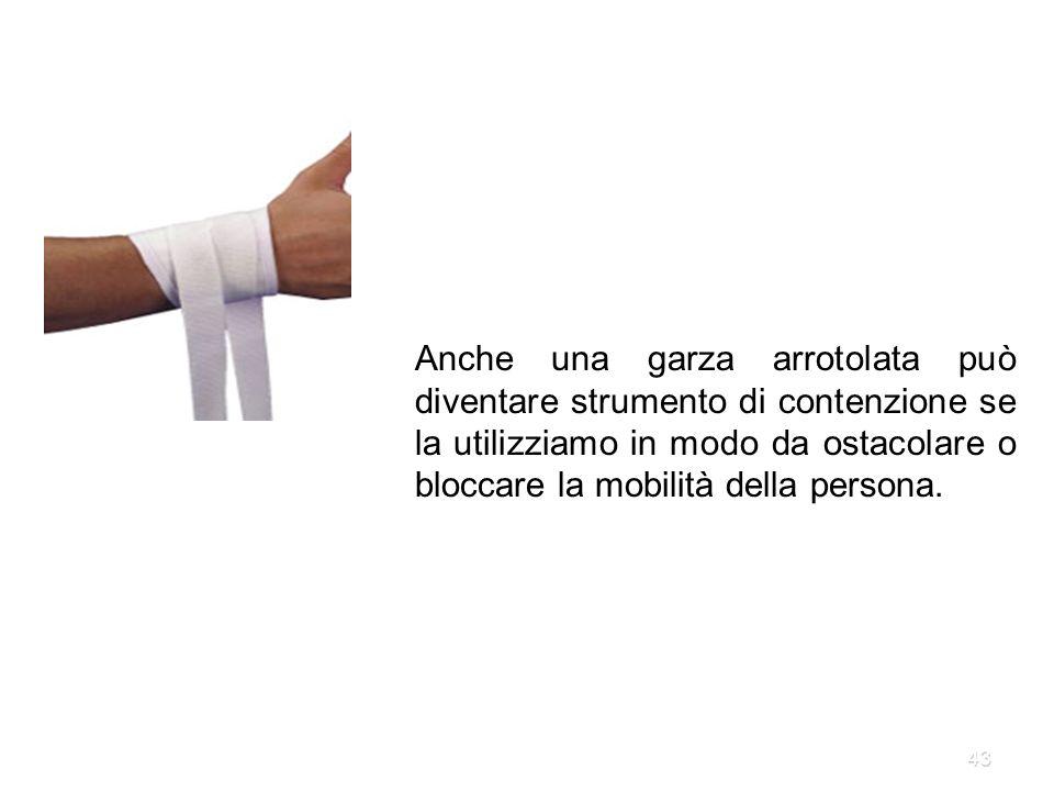 Anche una garza arrotolata può diventare strumento di contenzione se la utilizziamo in modo da ostacolare o bloccare la mobilità della persona.