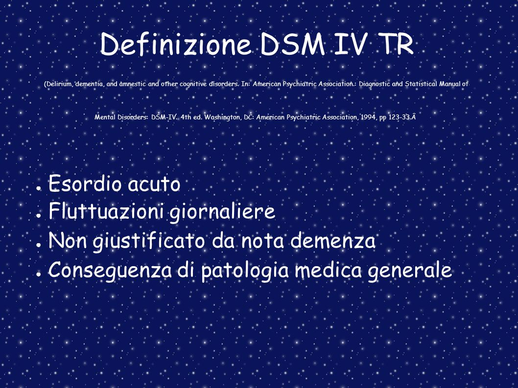 Definizione DSM IV TR (Delirium, dementia, and amnestic and other cognitive disorders. In: American Psychiatric Association.: Diagnostic and Statistical Manual of Mental Disorders: DSM-IV. 4th ed. Washington, DC: American Psychiatric Association, 1994, pp 123-33.Â