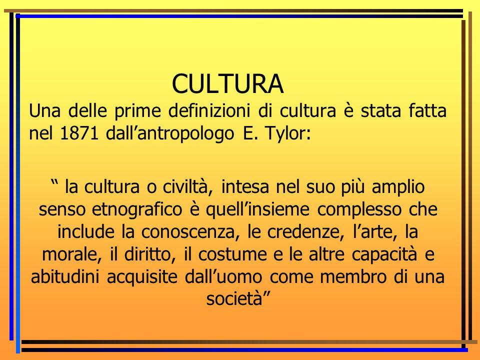 CULTURA Una delle prime definizioni di cultura è stata fatta nel 1871 dall'antropologo E. Tylor: