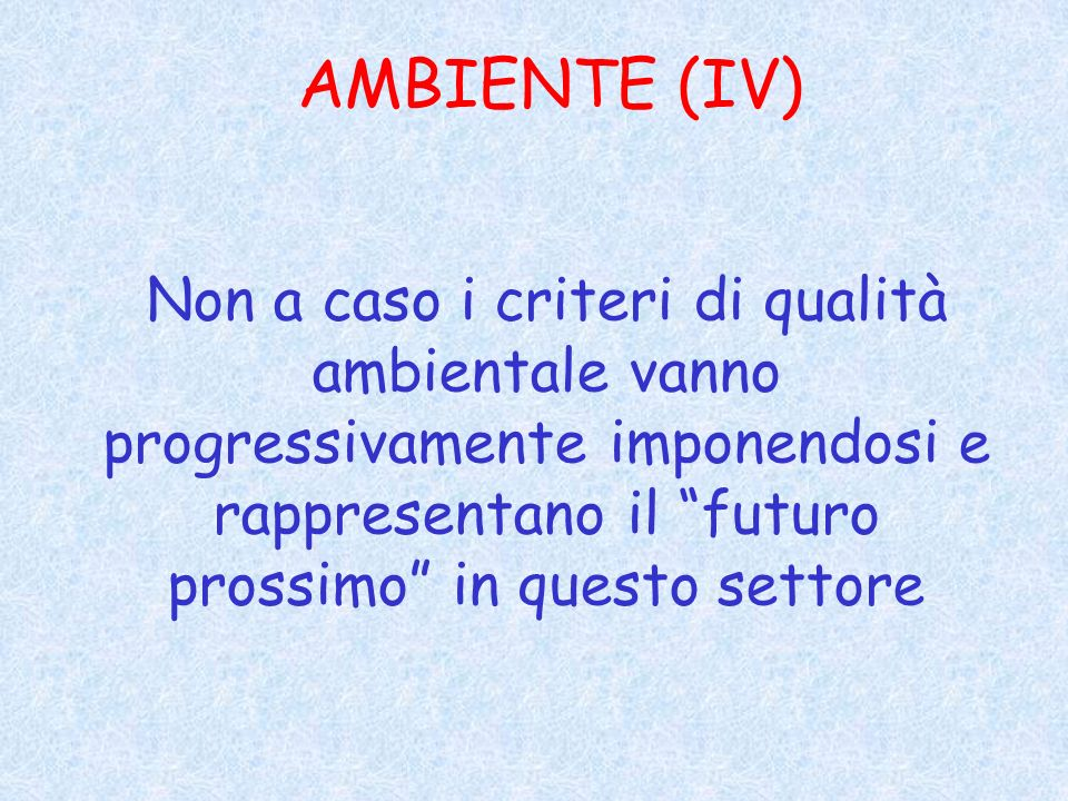 AMBIENTE (IV) Non a caso i criteri di qualità ambientale vanno progressivamente imponendosi e rappresentano il futuro prossimo in questo settore.