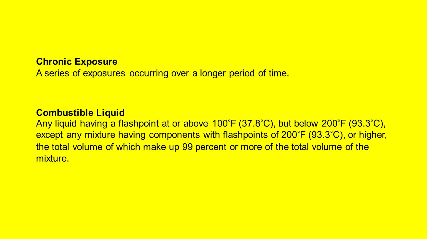 Chronic Exposure A series of exposures occurring over a longer period of time. Combustible Liquid.
