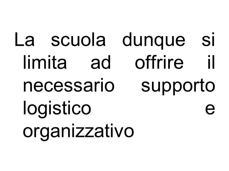 La scuola dunque si limita ad offrire il necessario supporto logistico e organizzativo