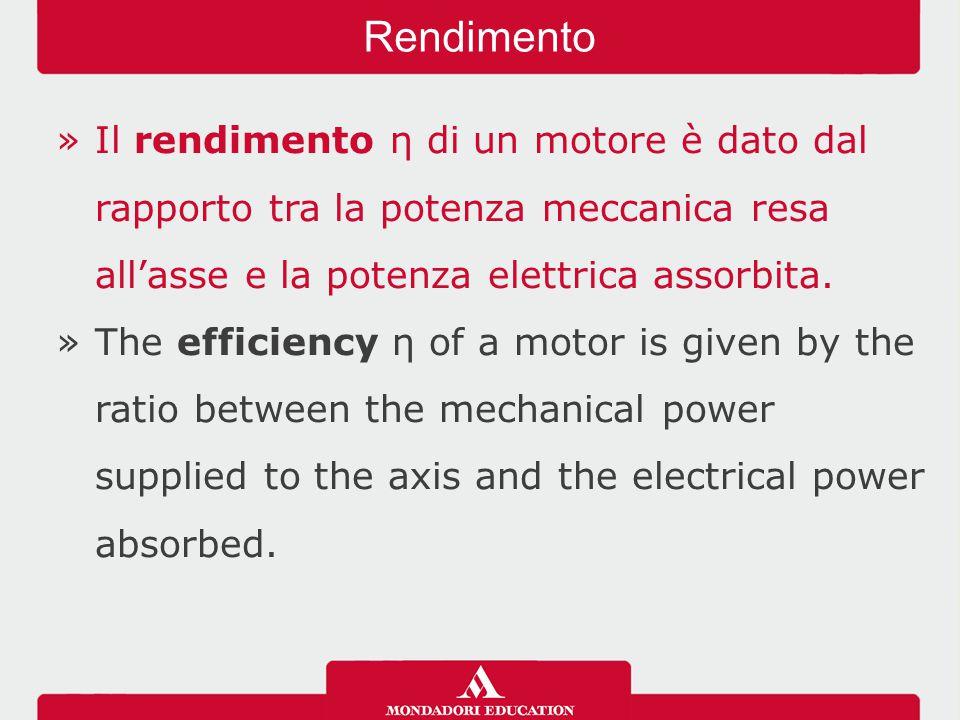 Rendimento Il rendimento η di un motore è dato dal rapporto tra la potenza meccanica resa all'asse e la potenza elettrica assorbita.