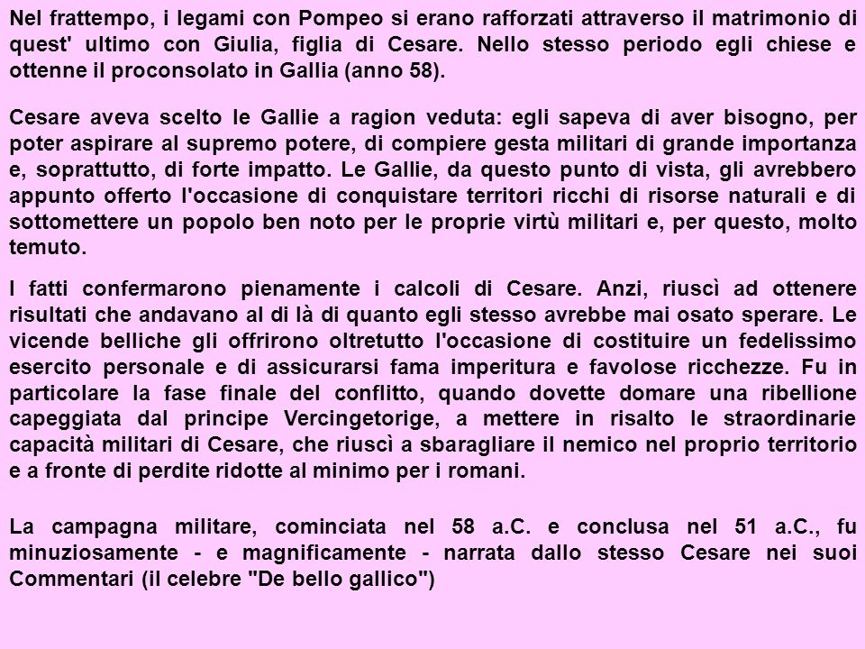 Nel frattempo, i legami con Pompeo si erano rafforzati attraverso il matrimonio di quest ultimo con Giulia, figlia di Cesare. Nello stesso periodo egli chiese e ottenne il proconsolato in Gallia (anno 58).