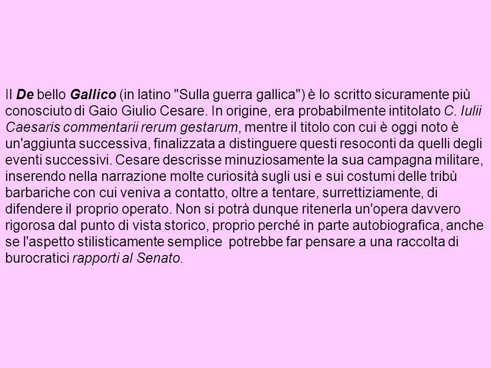 Il De bello Gallico (in latino Sulla guerra gallica ) è lo scritto sicuramente più conosciuto di Gaio Giulio Cesare. In origine, era probabilmente intitolato C.