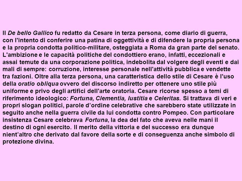 Il De bello Gallico fu redatto da Cesare in terza persona, come diario di guerra, con l intento di conferire una patina di oggettività e di difendere la propria persona e la propria condotta politico-militare, osteggiata a Roma da gran parte del senato.