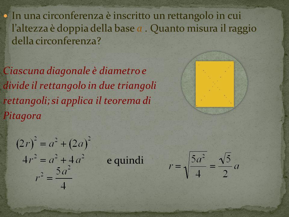 In una circonferenza è inscritto un rettangolo in cui l'altezza è doppia della base a . Quanto misura il raggio della circonferenza