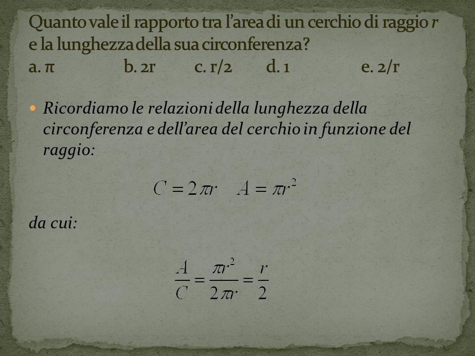 Quanto vale il rapporto tra l'area di un cerchio di raggio r e la lunghezza della sua circonferenza a. π b. 2r c. r/2 d. 1 e. 2/r