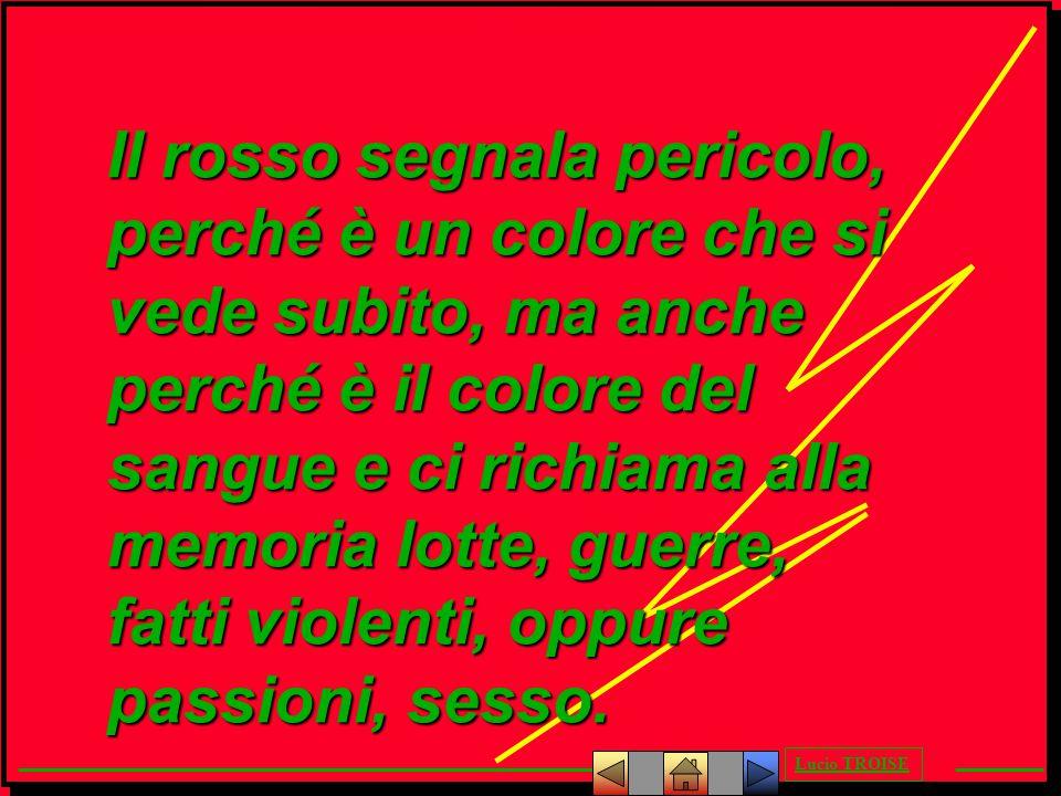 Il rosso segnala pericolo, perché è un colore che si vede subito, ma anche perché è il colore del sangue e ci richiama alla memoria lotte, guerre, fatti violenti, oppure passioni, sesso.
