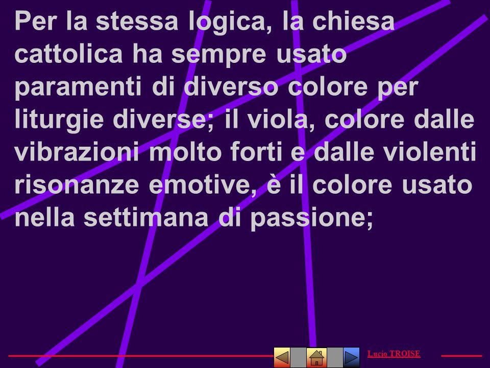 Per la stessa logica, la chiesa cattolica ha sempre usato paramenti di diverso colore per liturgie diverse; il viola, colore dalle vibrazioni molto forti e dalle violenti risonanze emotive, è il colore usato nella settimana di passione;
