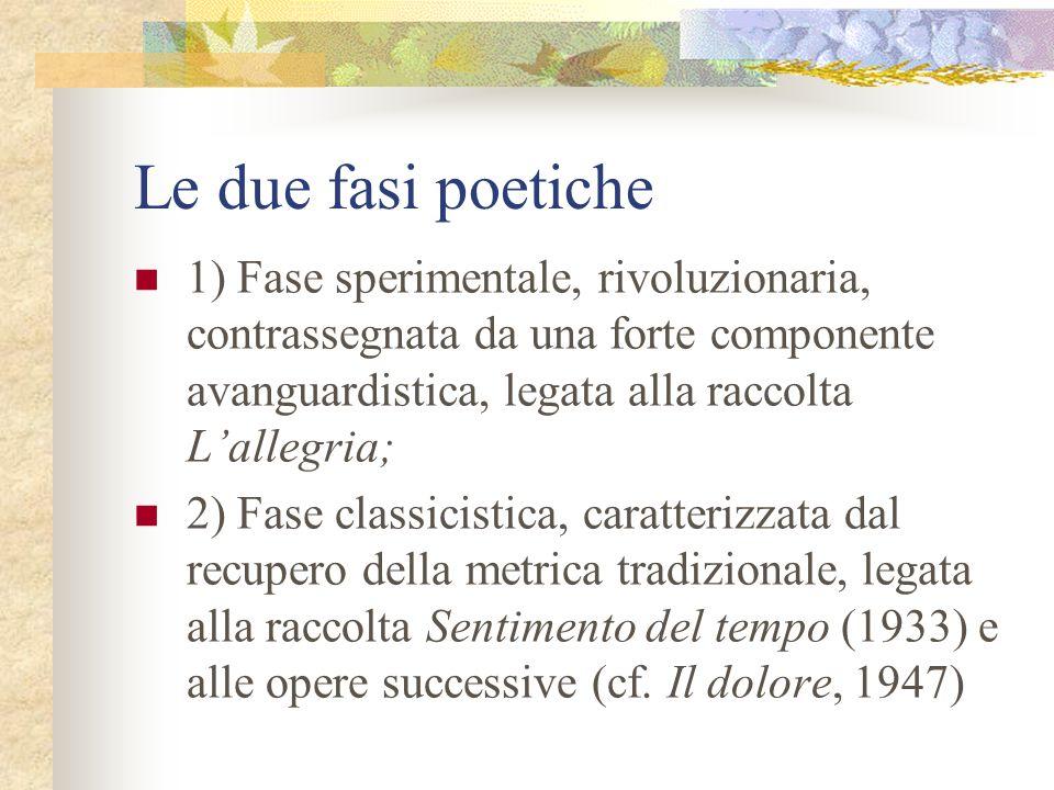 Le due fasi poetiche1) Fase sperimentale, rivoluzionaria, contrassegnata da una forte componente avanguardistica, legata alla raccolta L'allegria;