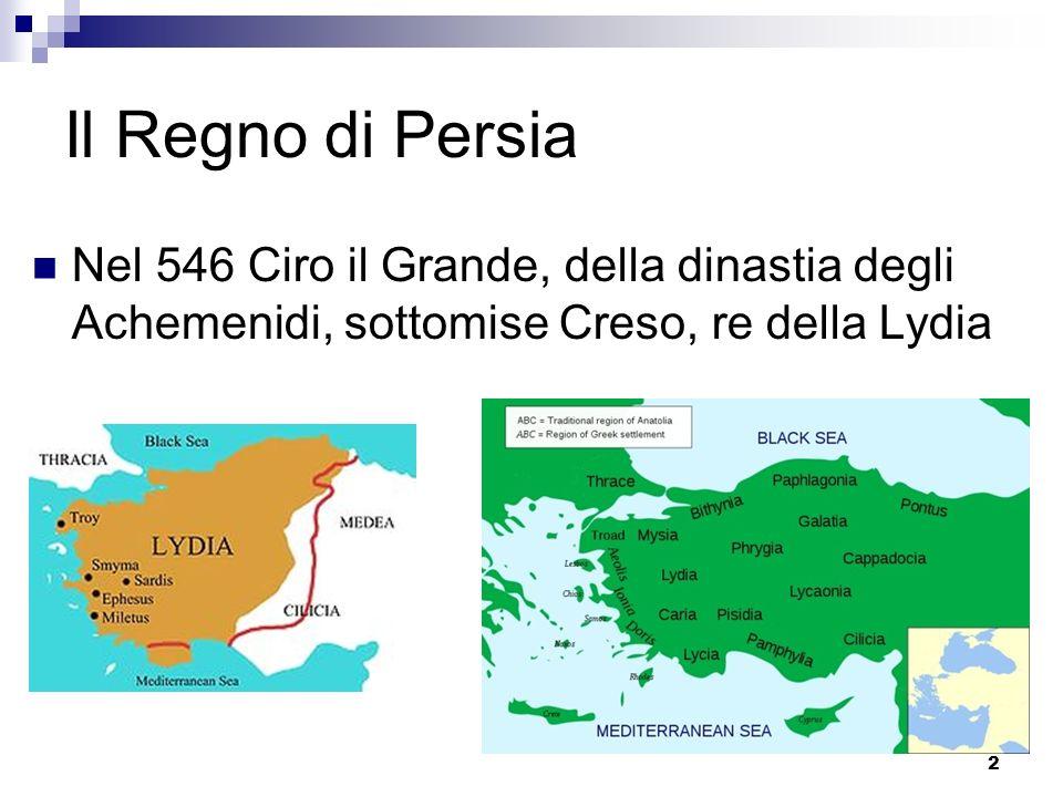 Il Regno di Persia Nel 546 Ciro il Grande, della dinastia degli Achemenidi, sottomise Creso, re della Lydia.
