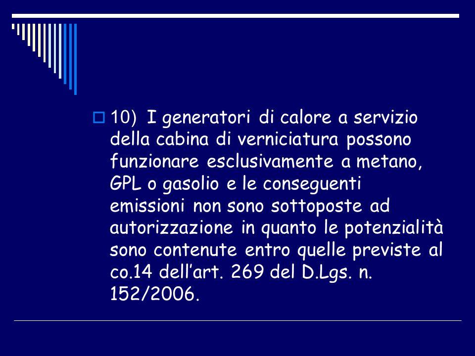 10) I generatori di calore a servizio della cabina di verniciatura possono funzionare esclusivamente a metano, GPL o gasolio e le conseguenti emissioni non sono sottoposte ad autorizzazione in quanto le potenzialità sono contenute entro quelle previste al co.14 dell'art.