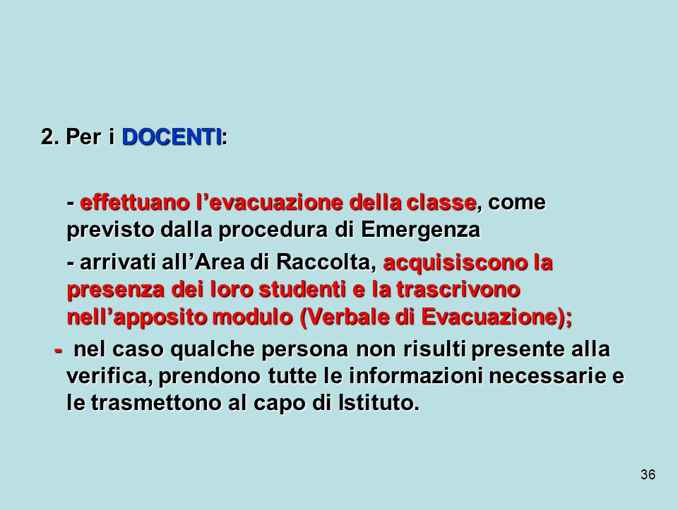 2. Per i DOCENTI:- effettuano l'evacuazione della classe, come previsto dalla procedura di Emergenza.