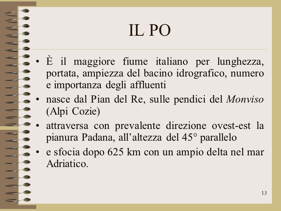 IL PO È il maggiore fiume italiano per lunghezza, portata, ampiezza del bacino idrografico, numero e importanza degli affluenti.