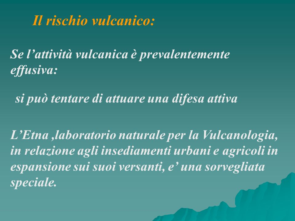 Il rischio vulcanico:Se l'attività vulcanica è prevalentemente effusiva: si può tentare di attuare una difesa attiva.