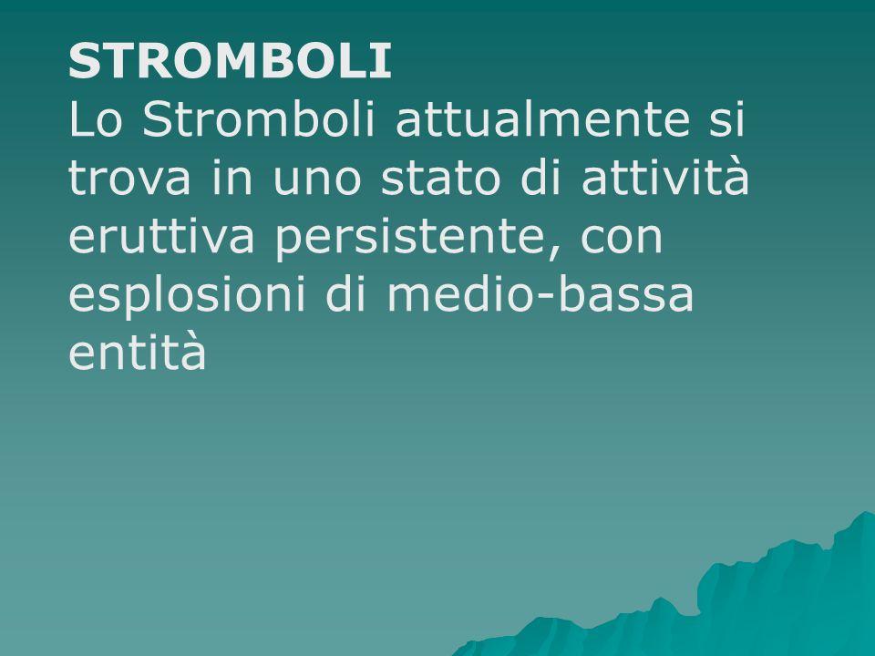STROMBOLI Lo Stromboli attualmente si trova in uno stato di attività eruttiva persistente, con esplosioni di medio-bassa entità.