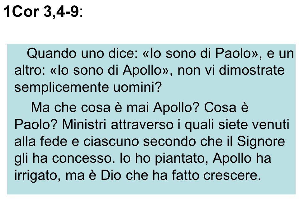1Cor 3,4-9: Quando uno dice: «Io sono di Paolo», e un altro: «Io sono di Apollo», non vi dimostrate semplicemente uomini