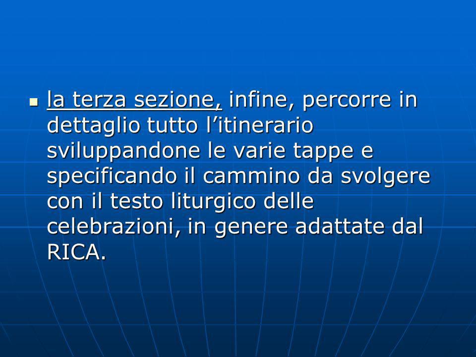 la terza sezione, infine, percorre in dettaglio tutto l'itinerario sviluppandone le varie tappe e specificando il cammino da svolgere con il testo liturgico delle celebrazioni, in genere adattate dal RICA.