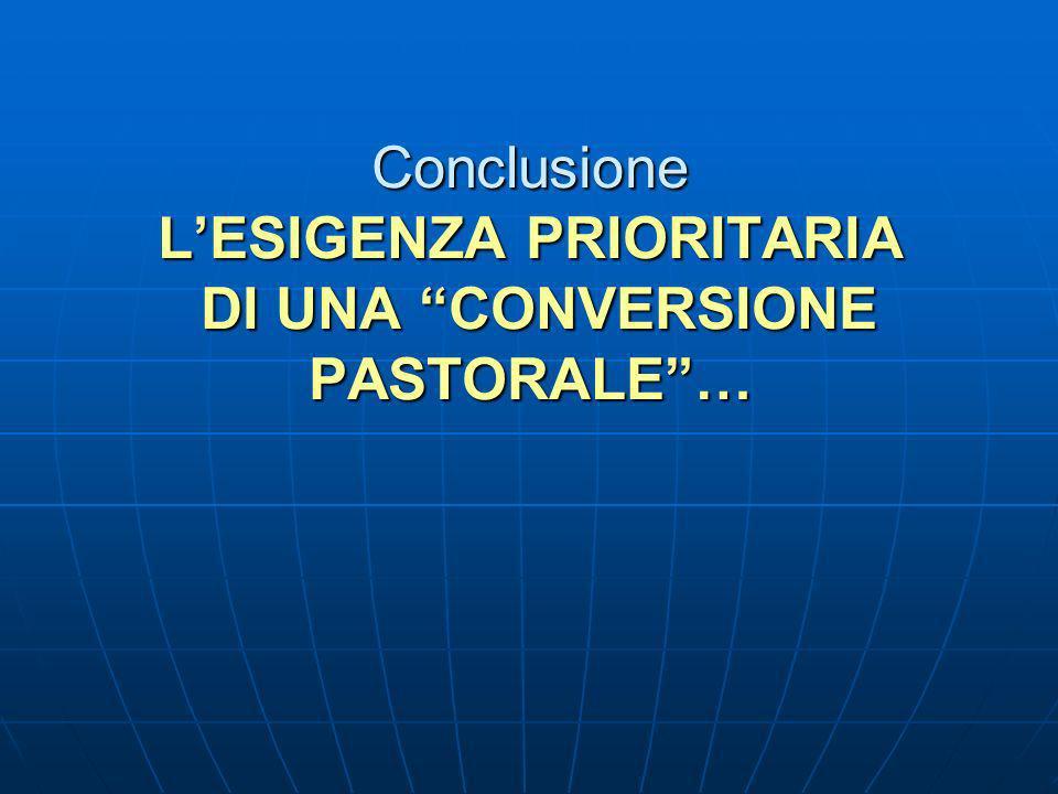 Conclusione L'ESIGENZA PRIORITARIA DI UNA CONVERSIONE PASTORALE …