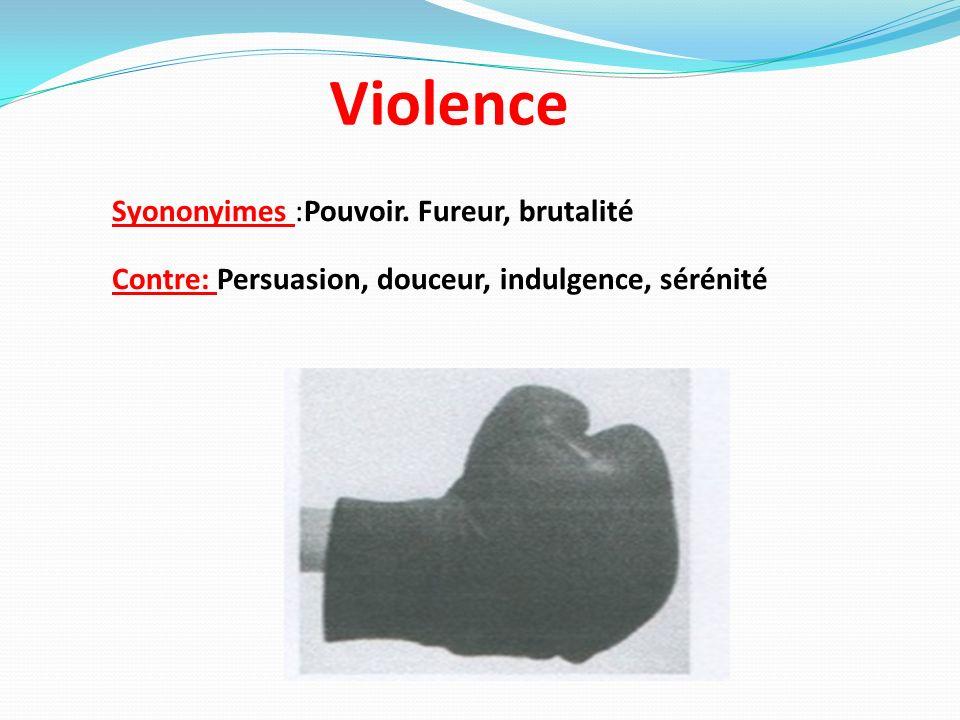 Violence Syononyimes :Pouvoir. Fureur, brutalité