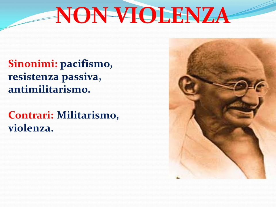 NON VIOLENZA Sinonimi: pacifismo, resistenza passiva, antimilitarismo.