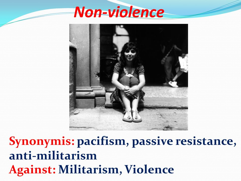 Non-violence Synonymis: pacifism, passive resistance, anti-militarism