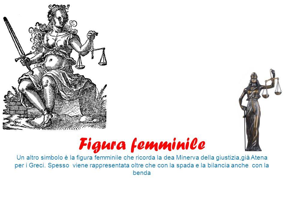 Figura femminile Un altro simbolo è la figura femminile che ricorda la dea Minerva della giustizia,già Atena per i Greci.