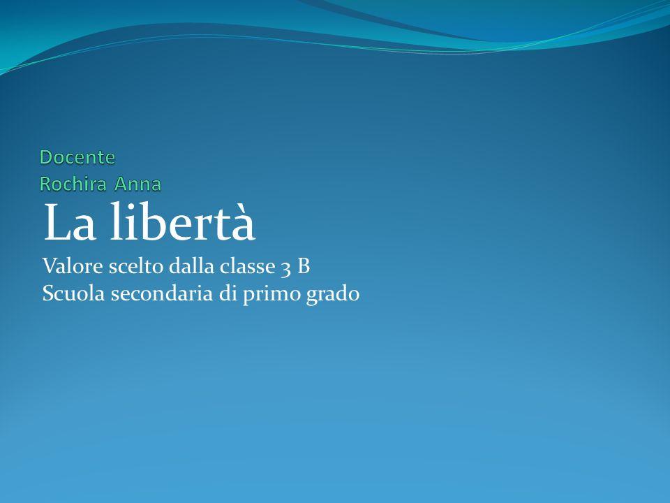 La libertà Docente Rochira Anna Valore scelto dalla classe 3 B