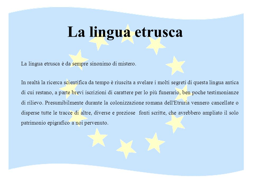 La lingua etrusca La lingua etrusca è da sempre sinonimo di mistero.