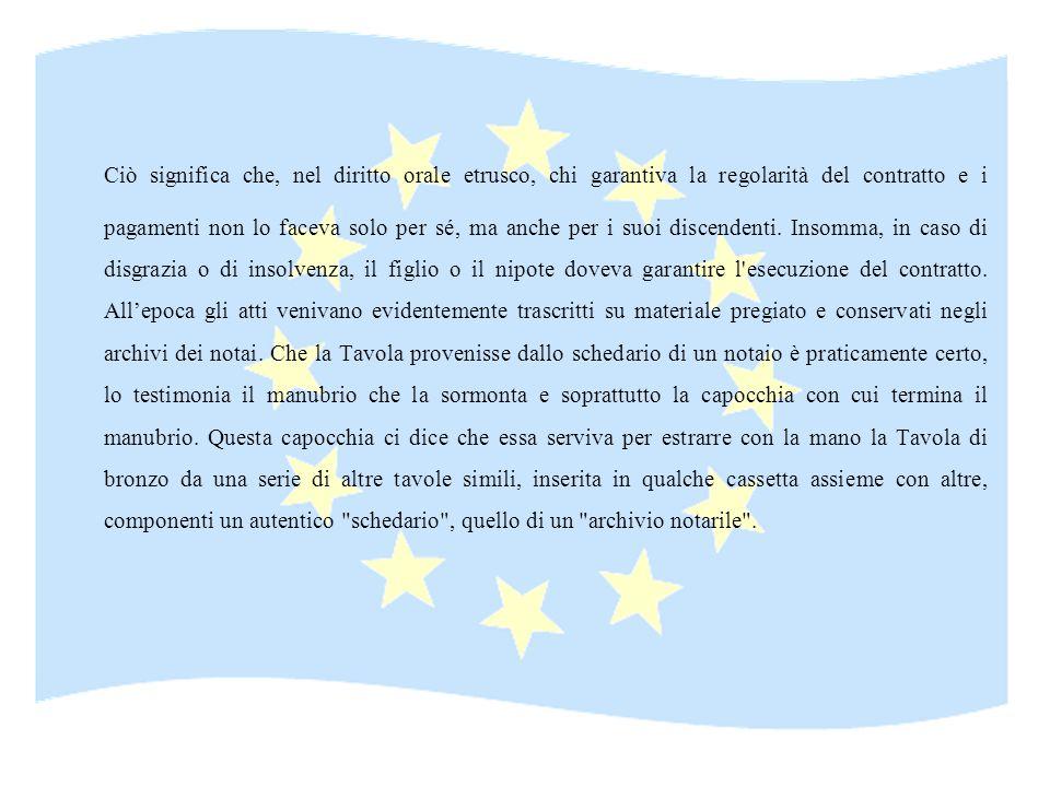 Ciò significa che, nel diritto orale etrusco, chi garantiva la regolarità del contratto e i pagamenti non lo faceva solo per sé, ma anche per i suoi discendenti.