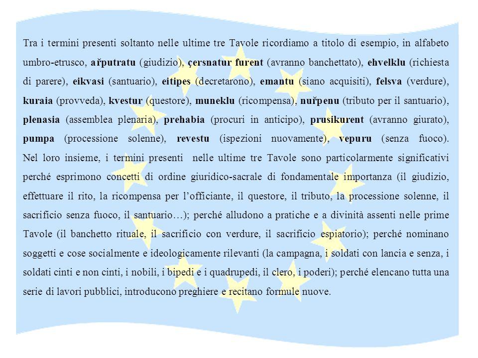 Tra i termini presenti soltanto nelle ultime tre Tavole ricordiamo a titolo di esempio, in alfabeto umbro-etrusco, ařputratu (giudizio), çersnatur furent (avranno banchettato), ehvelklu (richiesta di parere), eikvasi (santuario), eitipes (decretarono), emantu (siano acquisiti), felsva (verdure), kuraia (provveda), kvestur (questore), muneklu (ricompensa), nuřpenu (tributo per il santuario), plenasia (assemblea plenaria), prehabia (procuri in anticipo), prusikurent (avranno giurato), pumpa (processione solenne), revestu (ispezioni nuovamente), vepuru (senza fuoco).
