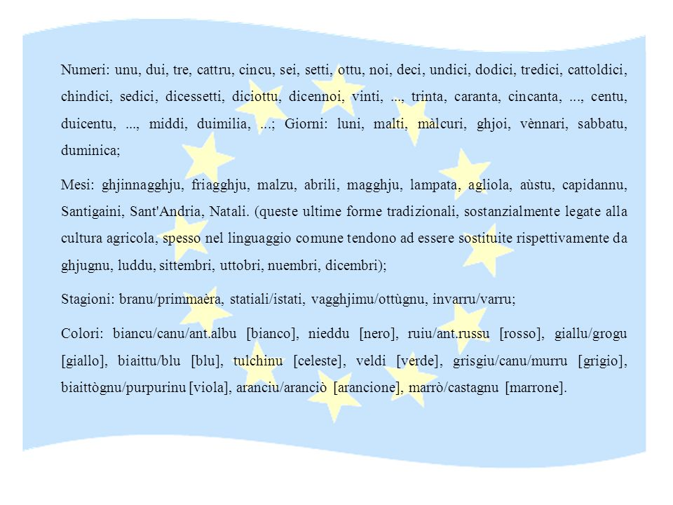 Numeri: unu, dui, tre, cattru, cincu, sei, setti, ottu, noi, deci, undici, dodici, tredici, cattoldici, chindici, sedici, dicessetti, diciottu, dicennoi, vinti, ..., trinta, caranta, cincanta, ..., centu, duicentu, ..., middi, duimilia, ...; Giorni: luni, malti, màlcuri, ghjoi, vènnari, sabbatu, duminica;